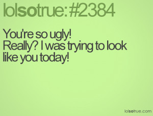 You're so ugly!Really? I was trying to look like you today!