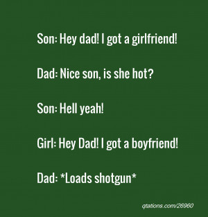 dad! I got a girlfriend!Dad: Nice son, is she hot?Son: Hell yeah! Girl ...
