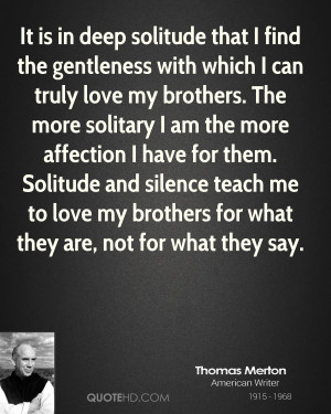 ... Solitude and silence teach me to love my brothers for what they are