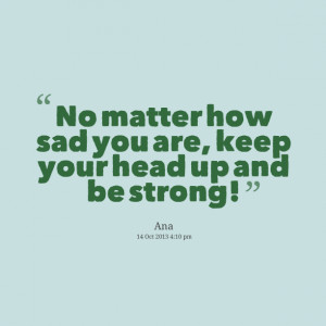 Quotes Picture: no matter how sad you are, keep your head up and be ...