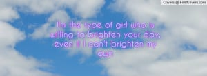 the type of girl who is willing to brighten your day, even if I ...