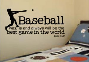 "... Was, Is And Always Will Be The Best Game In The World."" - Babe Ruth"