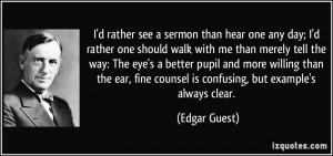 rather see a sermon than hear one any day; I'd rather one should ...
