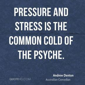 Andrew Denton - Pressure and stress is the common cold of the psyche.