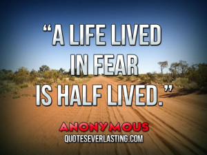 life lived in fear is half lived. - Anonymous