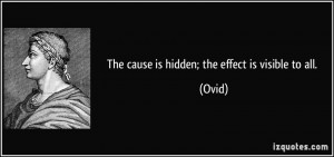 The cause is hidden; the effect is visible to all. - Ovid