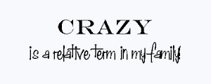 family reunion sayings: crazy is a relative term in my family