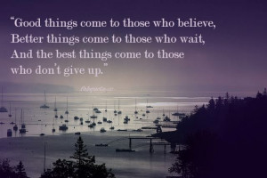Good things come to those who believe, Better things come to those ...