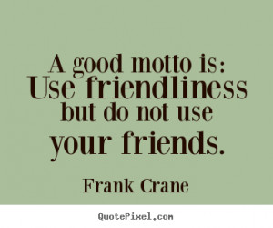Quotes about friendship - A good motto is: use friendliness but do not ...