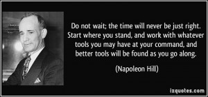 Do not wait; the time will never be just right. Start where you stand ...