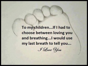 To my children... If I had to choose between loving you and breathing ...