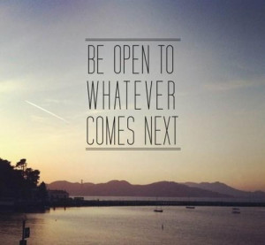 Be open to whatever comes net quote