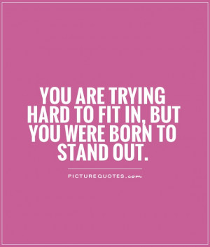 ... trying hard to fit in, but you were born to stand out Picture Quote #1