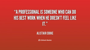 professional is someone who can do his best work when he doesn't ...