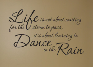... waiting for the storm to pass, It's about learning Dance in the Rain