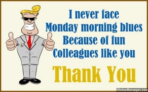 31) I never face Monday morning blues, because of fun colleagues like ...