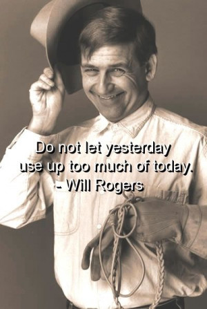 Do not let yesterday use up too much of today. - Will Rogers