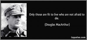 ... those are fit to live who are not afraid to die. - Douglas MacArthur