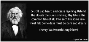 ; Behind the clouds the sun is shining; Thy fate is the common fate ...