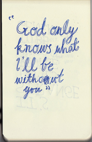 God only knows what i'll be with out you.