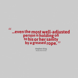 even the most well-adjusted person is holding on to his or her sanity ...