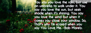 ... . So, That's why I'm scared when you say You Love Me. -Bob Marely