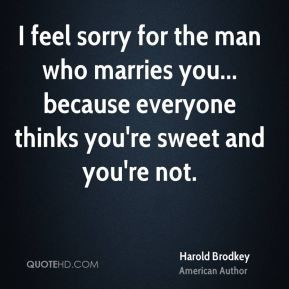 Harold Brodkey - I feel sorry for the man who marries you... because ...