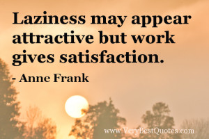 ... may appear attractive but work gives satisfaction. – Anne Frank