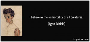 believe in the immortality of all creatures. - Egon Schiele