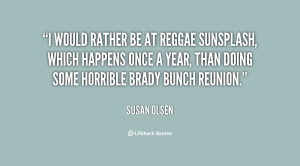 would rather be at Reggae Sunsplash, which happens once a year, than ...