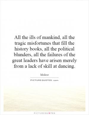 of mankind, all the tragic misfortunes that fill the history books ...
