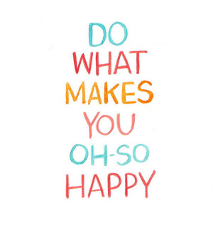 Do what makes you oh-so happy