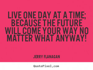live one day at a time and take your time