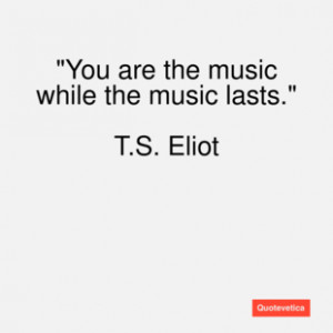 eliot quote you are the music whi