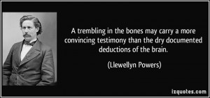 ... than the dry documented deductions of the brain. - Llewellyn Powers