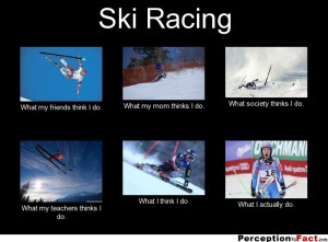 Ski Racing ... - What people think I do, what I really do - Perception ...