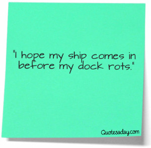 "Hope My Ship Comes In Before My Dock Rots"" ~ Funny Quote"