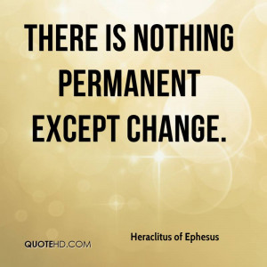 There is nothing permanent except change.