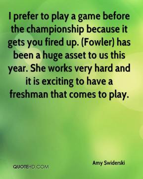 Amy Swiderski - I prefer to play a game before the championship ...
