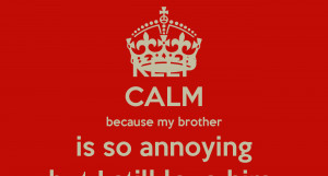 KEEP CALM because my brother is so annoying but I still love him