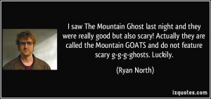 The Mountain Ghost last night and they were really good but also scary ...