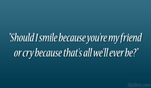 Should I smile because you're my friend or cry because that's all ...