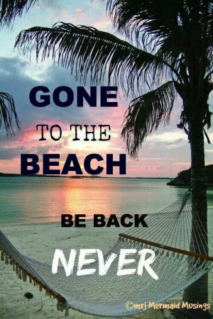 To The Beach -- Be Back Never - 50 Warm and Sunny Beach Therapy Quotes ...