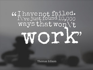 "... ve just found 10,000 ways that won't work."" Thomas Edison"