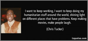 ... have problems. Keep making movies, make people laugh. - Chris Tucker