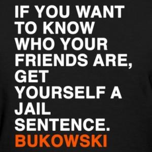 Charles bukowski, quotes, sayings, true friend, jail, wisdom