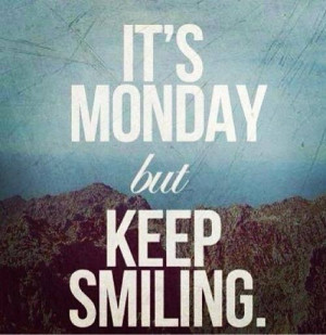 Its monday but keep smiling