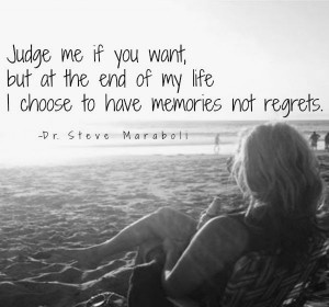 ... want, but at the end of my life I choose to have memories not regrets