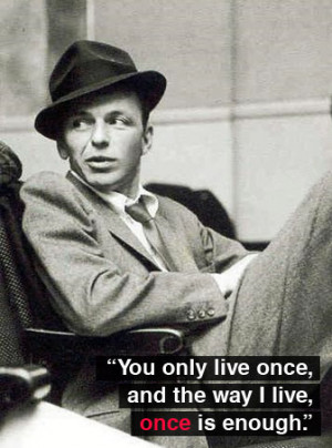 "You only live once, and the way I live, once is enough."" ~ Frank ..."