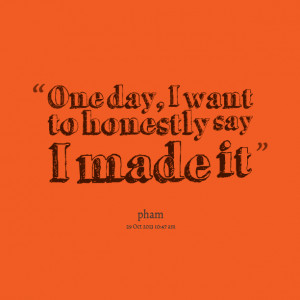 Quotes Picture: one day, i want to honestly say i made it